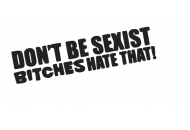 Don't be sexist bitches hate that